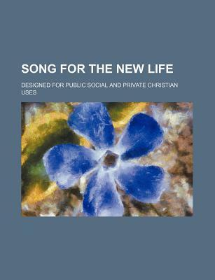 Song for the New Life; Designed for Public Social and Private Christian Uses