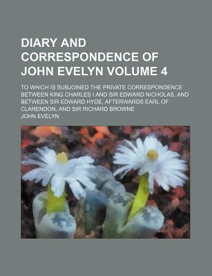 Diary and Correspondence of John Evelyn; To Which Is Subjoined the Private Correspondence Between King Charles I and Sir Edward Nicholas, and Between Sir Edward Hyde, Afterwards Earl of Clarendon, and Sir Richard Browne Volume 4