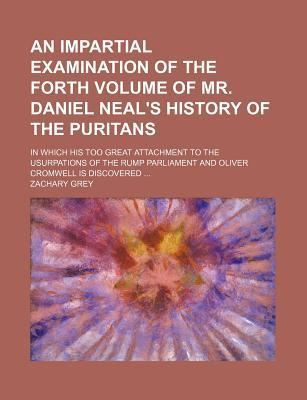 An Impartial Examination of the Forth Volume of Mr. Daniel Neal's History of the Puritans; In Which His Too Great Attachment to the Usurpations of the Rump Parliament and Oliver Cromwell Is Discovered