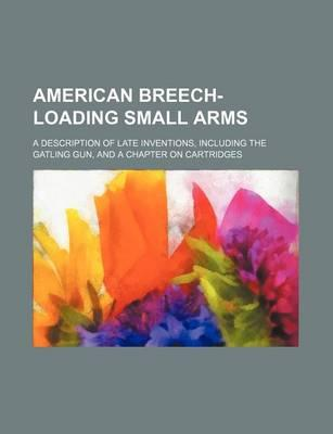 American Breech-Loading Small Arms; A Description of Late Inventions, Including the Gatling Gun, and a Chapter on Cartridges