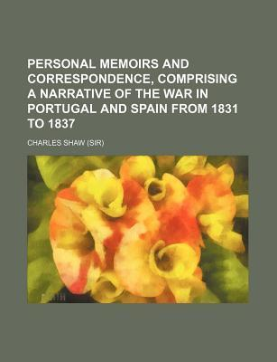 Personal Memoirs and Correspondence, Comprising a Narrative of the War in Portugal and Spain from 1831 to 1837