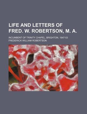 Life and Letters of Fred. W. Robertson, M. A; Incumbent of Trinity Chapel, Brighton, 1847-53