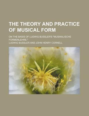 """The Theory and Practice of Musical Form; On the Basis of Ludwig Bussler's """"Musikalische Formenlehre."""""""