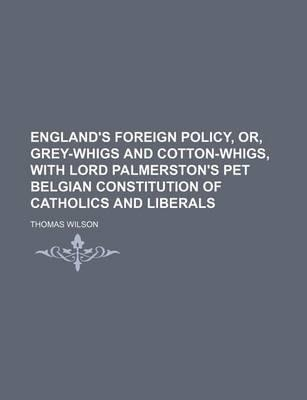 England's Foreign Policy, Or, Grey-Whigs and Cotton-Whigs, with Lord Palmerston's Pet Belgian Constitution of Catholics and Liberals