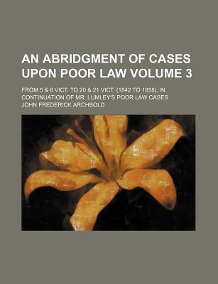 An Abridgment of Cases Upon Poor Law; From 5 & 6 Vict. to 20 & 21 Vict. (1842 to 1858), in Continuation of Mr. Lumley's Poor Law Cases Volume 3