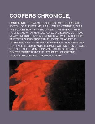 Coopers Chronicle; Conteininge the Whole Discourse of the Histories as Well of This Realme, as All Other Contreis, with the Succession of Their Kynges, the Time of Their Raigne, and What Notable Actes Were Done by Them, Newly Enlarged