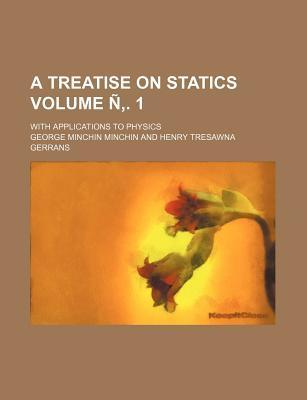 A Treatise on Statics; With Applications to Physics Volume N . 1