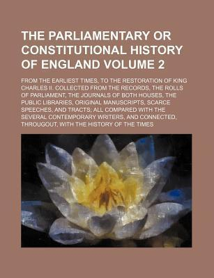 The Parliamentary or Constitutional History of England; From the Earliest Times, to the Restoration of King Charles II. Collected from the Records, Th