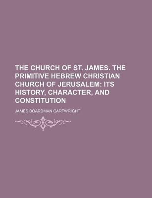 The Church of St. James. the Primitive Hebrew Christian Church of Jerusalem; Its History, Character, and Constitution