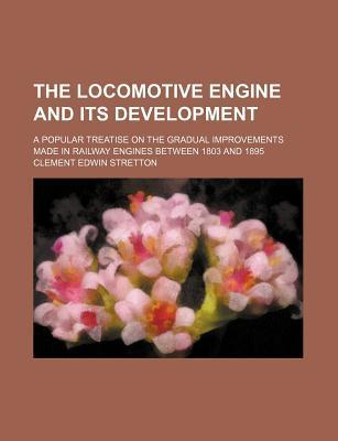 The Locomotive Engine and Its Development; A Popular Treatise on the Gradual Improvements Made in Railway Engines Between 1803 and 1895