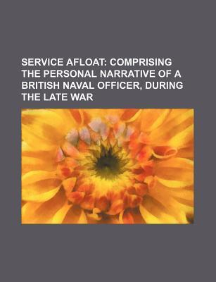 Service Afloat; Comprising the Personal Narrative of a British Naval Officer, During the Late War