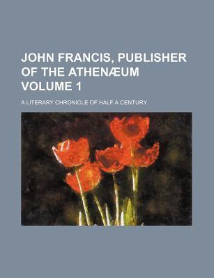 John Francis, Publisher of the Athenaeum; A Literary Chronicle of Half a Century Volume 1