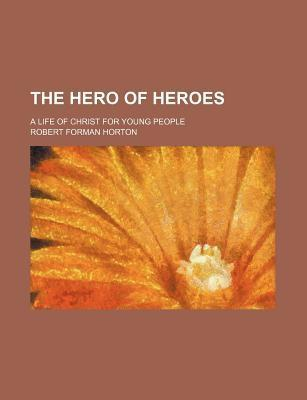 The Hero of Heroes; A Life of Christ for Young People