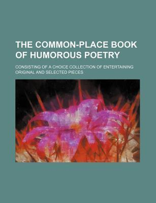 The Common-Place Book of Humorous Poetry; Consisting of a Choice Collection of Entertaining Original and Selected Pieces