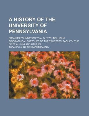 A History of the University of Pennsylvania; From Its Foundation to A. D. 1770 Including Biographical Sketches of the Trustees, Faculty, the First Alumni and Others