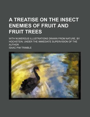 A Treatise on the Insect Enemies of Fruit and Fruit Trees; With Numerous Illustrations Drawn from Nature, by Hochstein, Under the Immediate Supervision of the Author