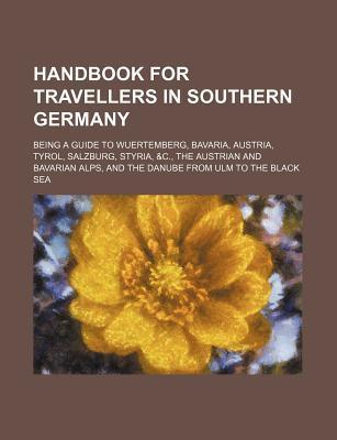 Handbook for Travellers in Southern Germany; Being a Guide to Wuertemberg, Bavaria, Austria, Tyrol, Salzburg, Styria, &C., the Austrian and Bavarian a