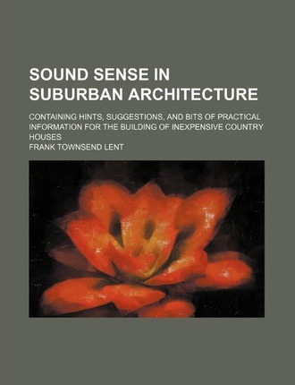 Sound Sense in Suburban Architecture; Containing Hints, Suggestions, and Bits of Practical Information for the Building of Inexpensive Country Houses