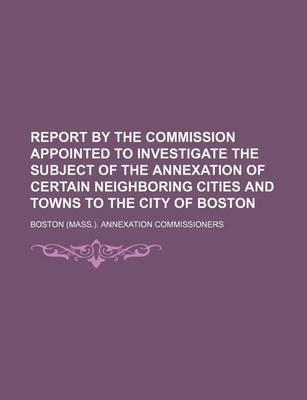 Report by the Commission Appointed to Investigate the Subject of the Annexation of Certain Neighboring Cities and Towns to the City of Boston