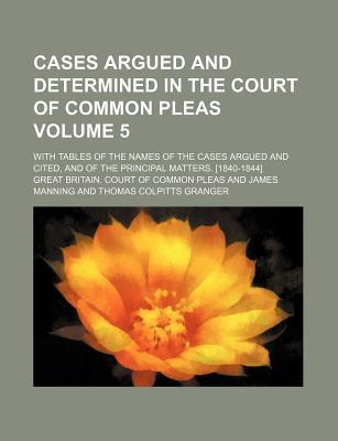 Cases Argued and Determined in the Court of Common Pleas; With Tables of the Names of the Cases Argued and Cited, and of the Principal Matters. [1840-1844] Volume 5