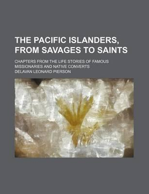 The Pacific Islanders, from Savages to Saints; Chapters from the Life Stories of Famous Missionaries and Native Converts