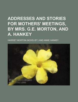 Addresses and Stories for Mothers' Meetings, by Mrs. G.E. Morton, and A. Hankey