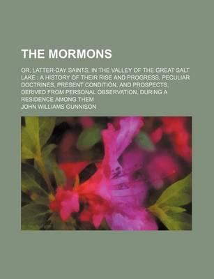 The Mormons; Or, Latter-Day Saints, in the Valley of the Great Salt Lake a History of Their Rise and Progress, Peculiar Doctrines, Present Condition, and Prospects, Derived from Personal Observation, During a Residence Among Them
