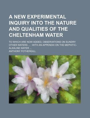 A New Experimental Inquiry Into the Nature and Qualities of the Cheltenham Water; To Which Are Now Added, Observations on Sundry Other Waters with an Appendix on the Mephitic-Alkaline Water
