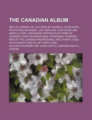 The Canadian Album; Men of Canada Or, Success by Example, in Religion, Patriotism, Business, Law, Medicine, Education and Agriculture Containing Portraits of Some of Canada's Chief Business Men, Statesmen, Farmers, Men of the Learned