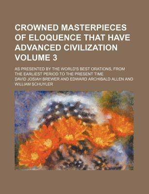 Crowned Masterpieces of Eloquence That Have Advanced Civilization; As Presented by the World's Best Orations, from the Earliest Period to the Present Time Volume 3