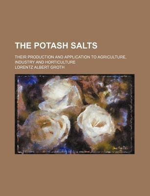The Potash Salts; Their Production and Application to Agriculture, Industry and Horticulture