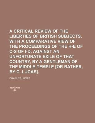 A Critical Review of the Liberties of British Subjects, with a Comparative View of the Proceedings of the H-E of C-S of I-D, Against an Unfortunate Exile of That Country, by a Gentleman of the Middle-Temple [Or Rather, by C. Lucas]