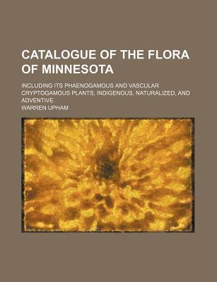 Catalogue of the Flora of Minnesota; Including Its Phaenogamous and Vascular Cryptogamous Plants, Indigenous, Naturalized, and Adventive