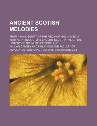 Ancient Scotish Melodies; From a Manuscript of the Reign of King James VI with an Introductory Enquiry Illustrative of the History of the Music of SCO