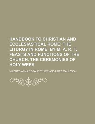 Handbook to Christian and Ecclesiastical Rome; The Liturgy in Rome. by M. A. R. T. Feasts and Functions of the Church. the Ceremonies of Holy Week
