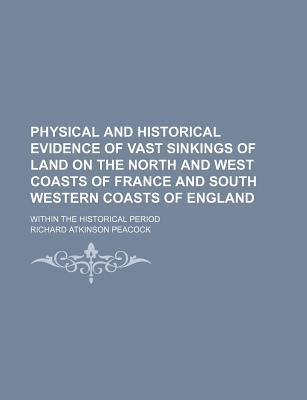 Physical and Historical Evidence of Vast Sinkings of Land on the North and West Coasts of France and South Western Coasts of England; Within the Historical Period