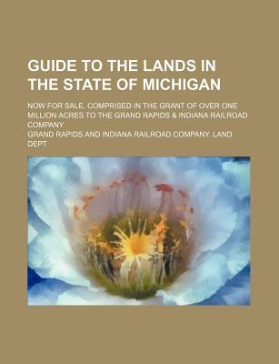 Guide to the Lands in the State of Michigan; Now for Sale, Comprised in the Grant of Over One Million Acres to the Grand Rapids & Indiana Railroad Company