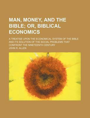 Man, Money, and the Bible; Or, Biblical Economics. a Treatise Upon the Economical System of the Bible and Its Solution of the Social Problems That Confront the Nineteenth Century