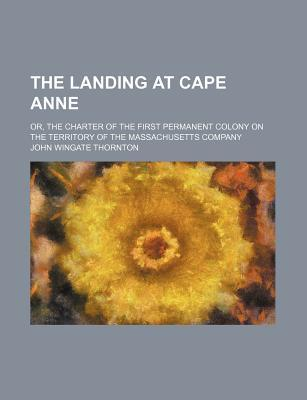 The Landing at Cape Anne; Or, the Charter of the First Permanent Colony on the Territory of the Massachusetts Company