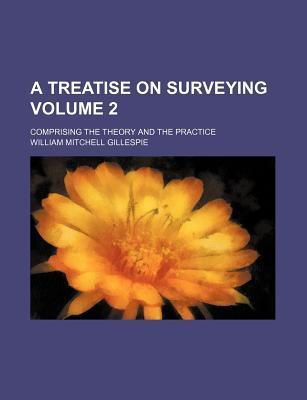 A Treatise on Surveying; Comprising the Theory and the Practice Volume 2