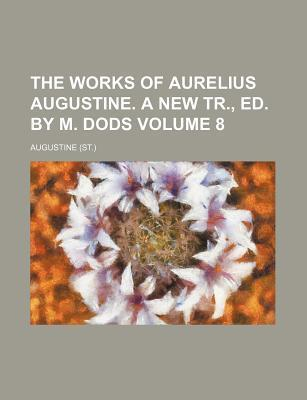 The Works of Aurelius Augustine. a New Tr., Ed. by M. Dods Volume 8