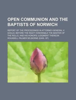 Open Communion and the Baptists of Norwich; Report of the Proceedings in Attorney-General V. Gould, Before the Right Honorable the Master of the Rolls, and His Honor's Judgment Thereon