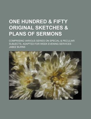 One Hundred & Fifty Original Sketches & Plans of Sermons; Comprising Various Series on Special & Peculiar Subjects, Adapted for Week Evening Services