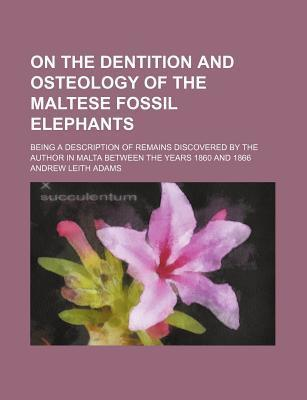 On the Dentition and Osteology of the Maltese Fossil Elephants; Being a Description of Remains Discovered by the Author in Malta Between the Years 1860 and 1866