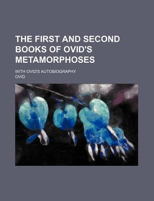 The First and Second Books of Ovid's Metamorphoses; With Ovid's Autobiography