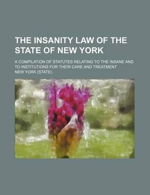 The Insanity Law of the State of New York; A Compilation of Statutes Relating to the Insane and to Institutions for Their Care and Treatment