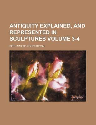 Antiquity Explained, and Represented in Sculptures Volume 3-4