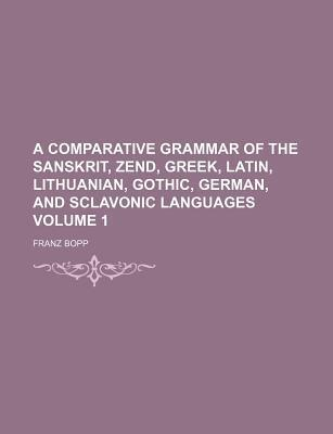 A Comparative Grammar of the Sanskrit, Zend, Greek, Latin, Lithuanian, Gothic, German, and Sclavonic Languages Volume 1
