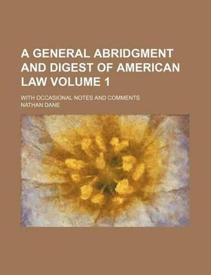 A General Abridgment and Digest of American Law; With Occasional Notes and Comments Volume 1