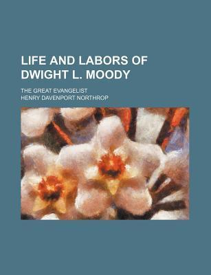 Life and Labors of Dwight L. Moody; The Great Evangelist